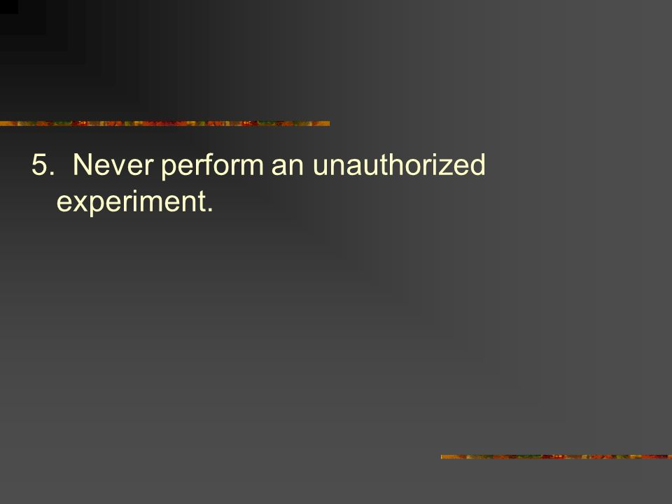 5. Never perform an unauthorized experiment.