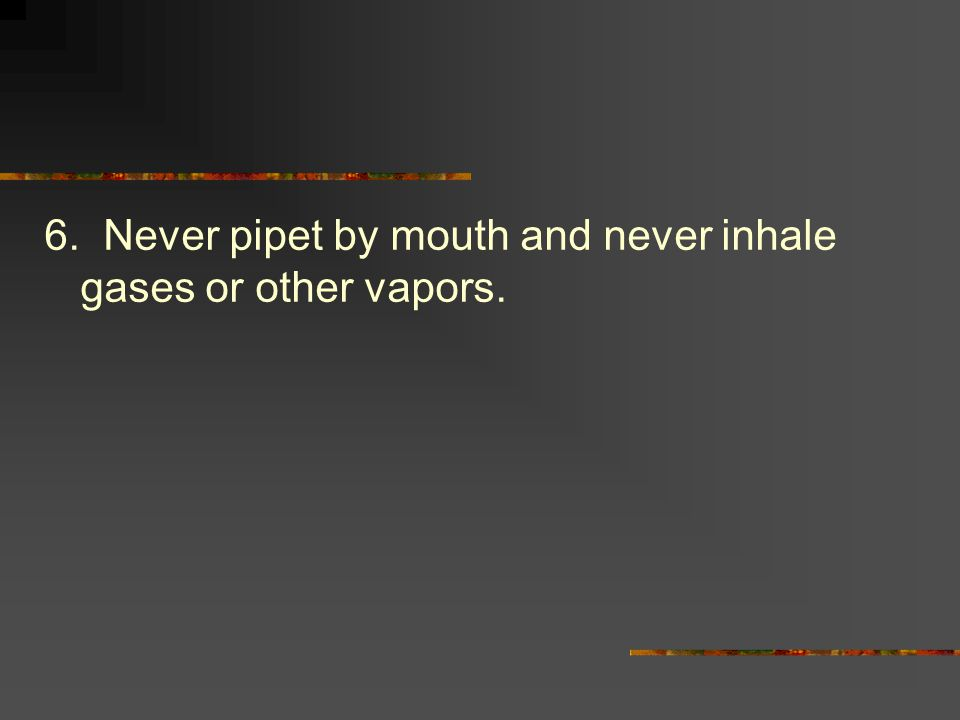 6. Never pipet by mouth and never inhale gases or other vapors.