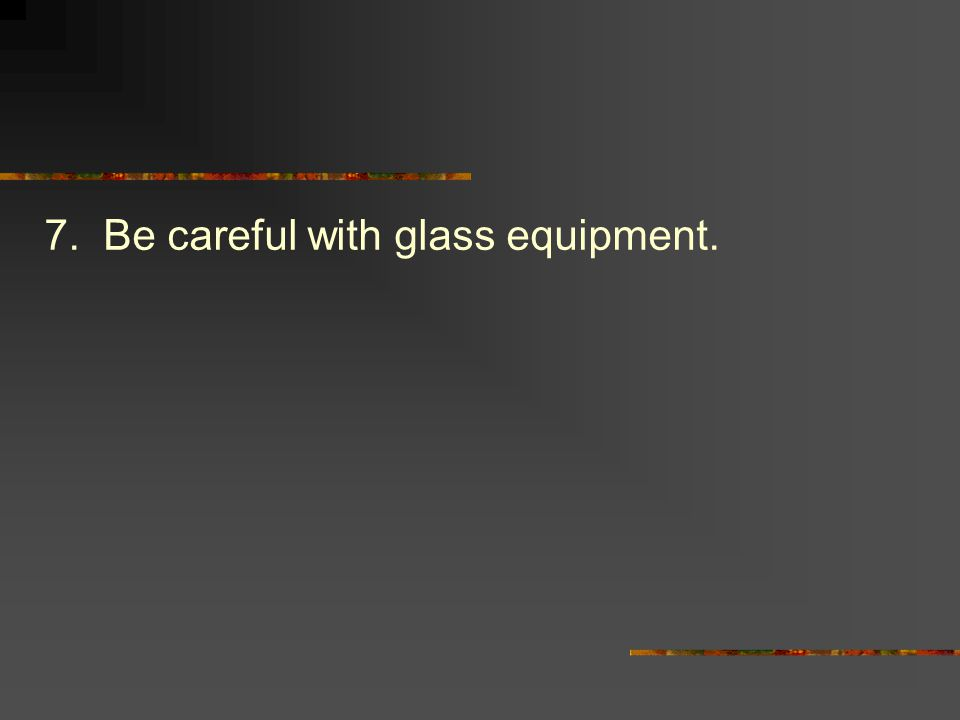 7. Be careful with glass equipment.