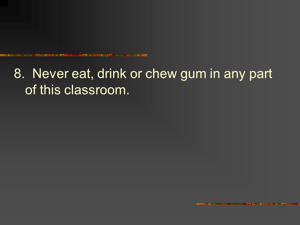 8. Never eat, drink or chew gum in any part of this classroom.