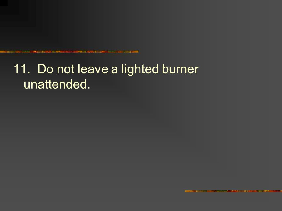11. Do not leave a lighted burner unattended.