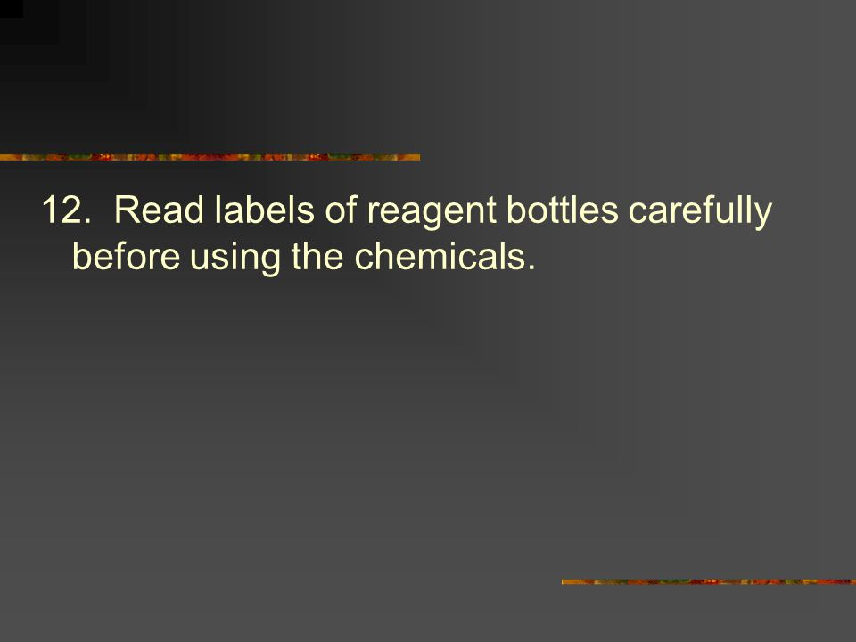 12. Read labels of reagent bottles carefully before using the chemicals.