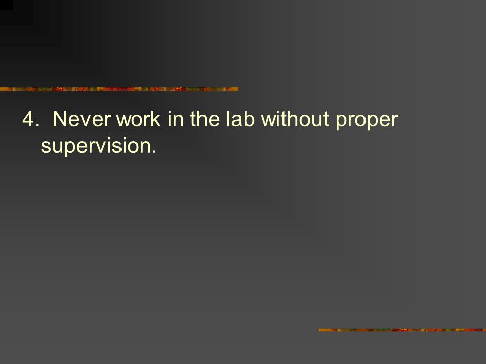 4. Never work in the lab without proper supervision.