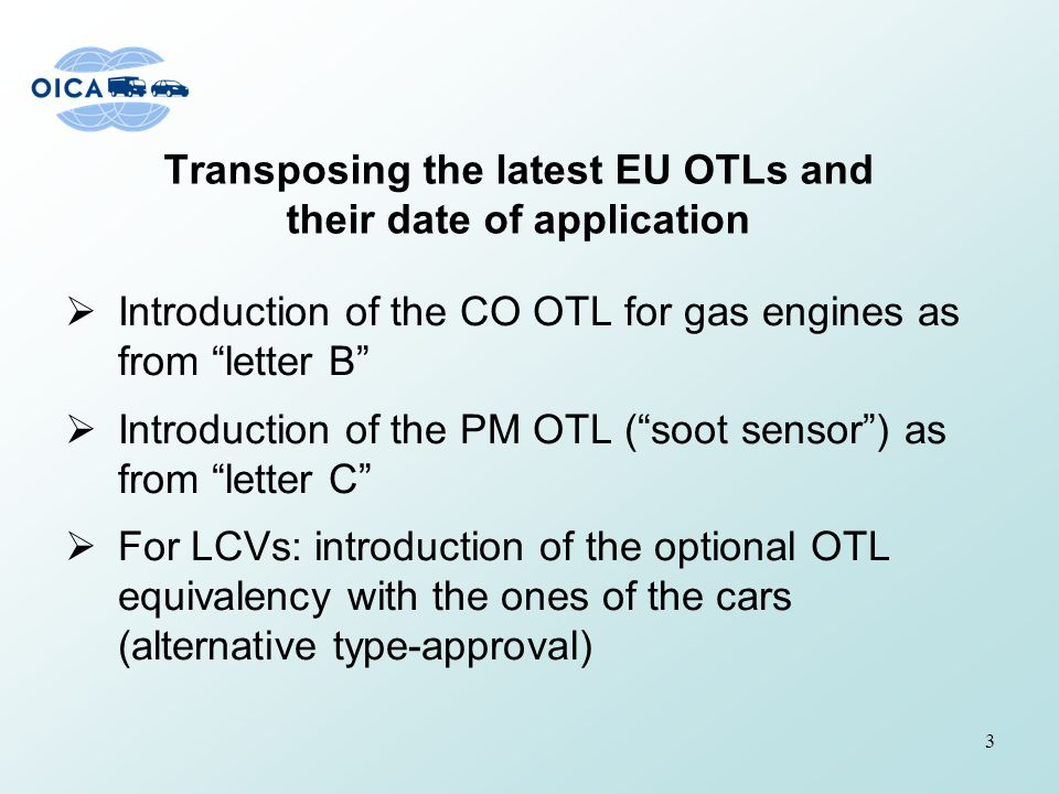 Transposing the latest EU OTLs and their date of application  Introduction of the CO OTL for gas engines as from letter B  Introduction of the PM OTL ( soot sensor ) as from letter C  For LCVs: introduction of the optional OTL equivalency with the ones of the cars (alternative type-approval) 3