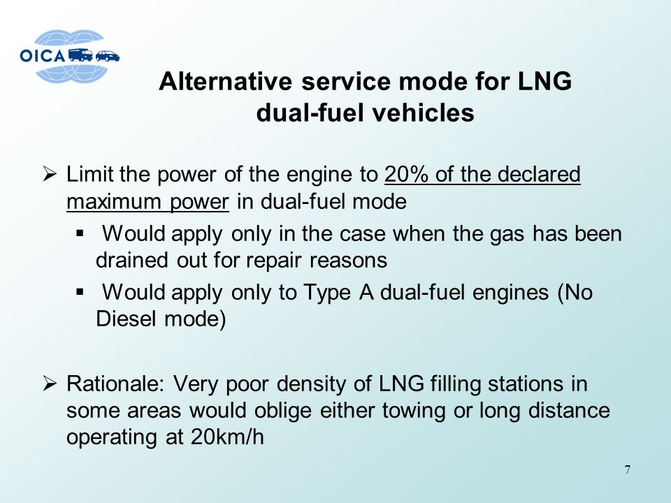 Alternative service mode for LNG dual-fuel vehicles  Limit the power of the engine to 20% of the declared maximum power in dual-fuel mode  Would apply only in the case when the gas has been drained out for repair reasons  Would apply only to Type A dual-fuel engines (No Diesel mode)  Rationale: Very poor density of LNG filling stations in some areas would oblige either towing or long distance operating at 20km/h 7