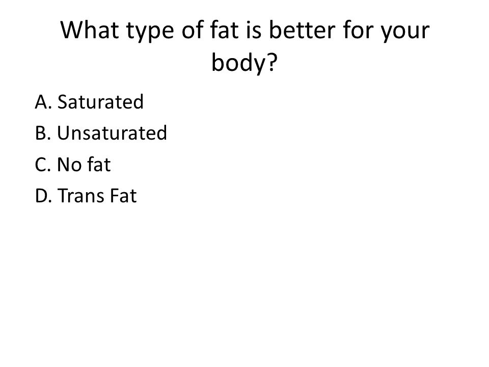 What type of fat is better for your body? A. Saturated B. Unsaturated C. No fat D. Trans Fat