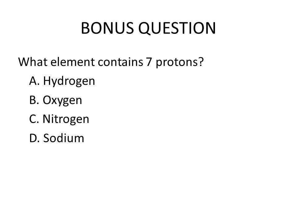 BONUS QUESTION What element contains 7 protons? A. Hydrogen B. Oxygen C. Nitrogen D. Sodium