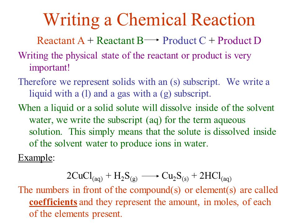 Writing a Chemical Reaction Reactant A + Reactant B Product C + Product D Writing the physical state of the reactant or product is very important! The