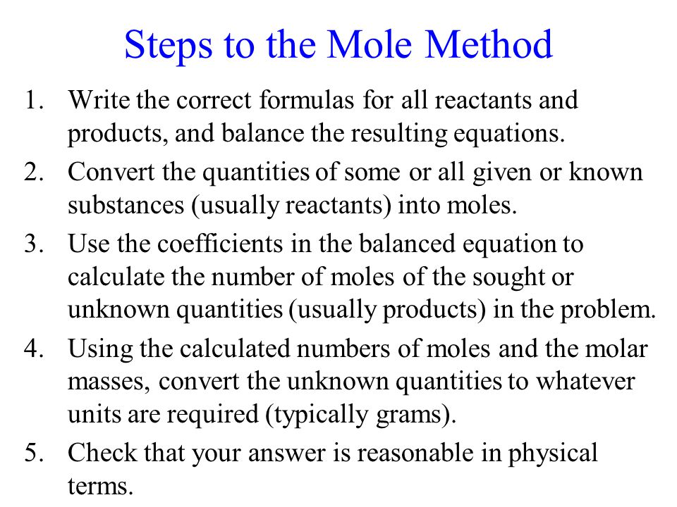 Steps to the Mole Method 1.Write the correct formulas for all reactants and products, and balance the resulting equations. 2.Convert the quantities of