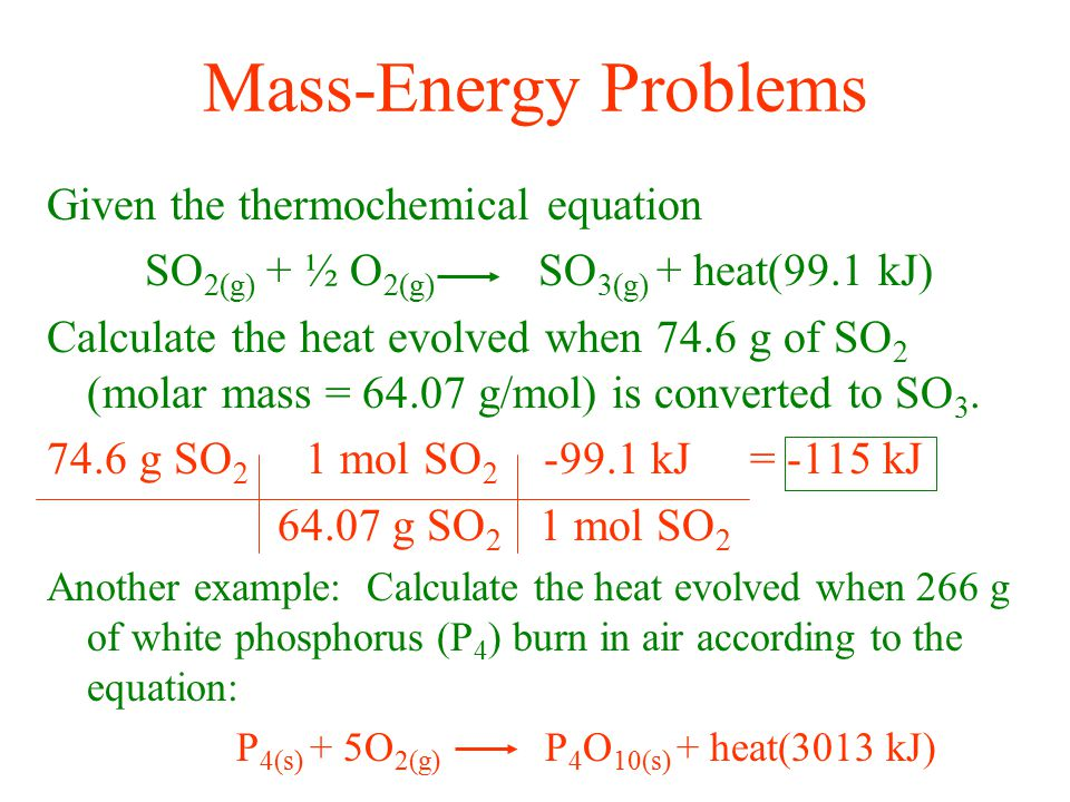 Mass-Energy Problems Given the thermochemical equation SO 2(g) + ½ O 2(g) SO 3(g) + heat(99.1 kJ) Calculate the heat evolved when 74.6 g of SO 2 (mola