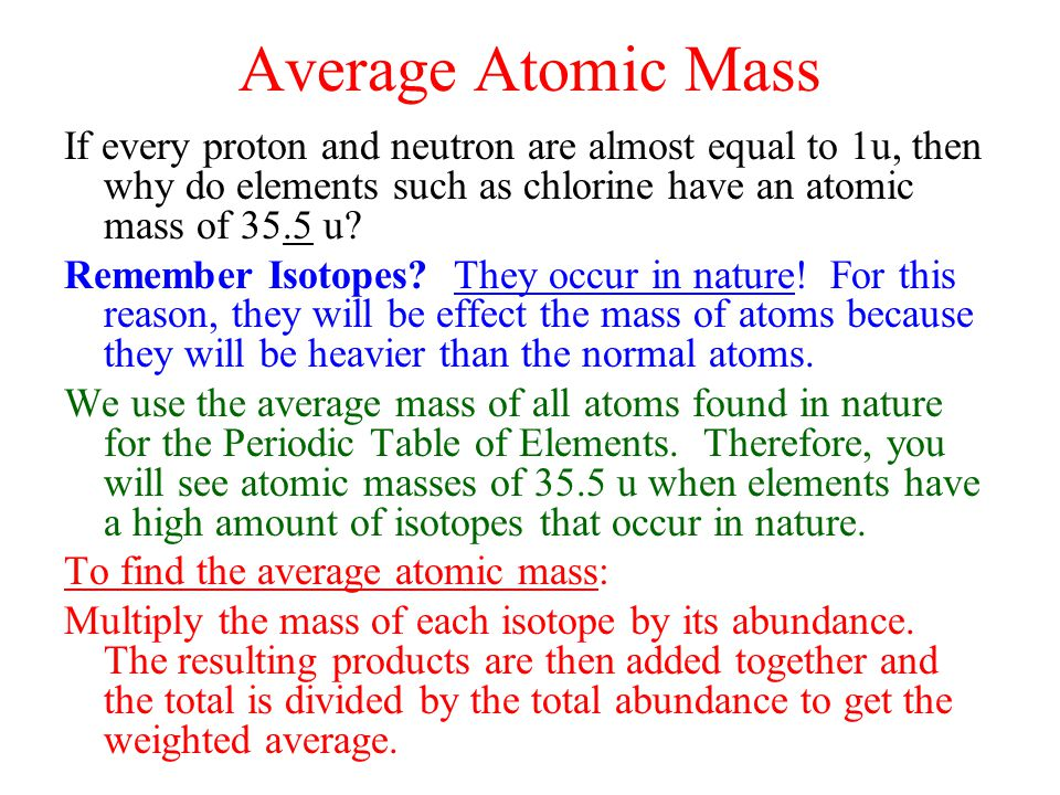 Average Atomic Mass If every proton and neutron are almost equal to 1u, then why do elements such as chlorine have an atomic mass of 35.5 u? Remember