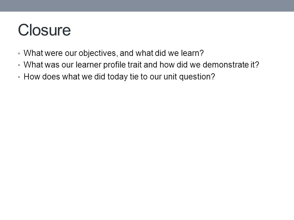 Closure What were our objectives, and what did we learn? What was our learner profile trait and how did we demonstrate it? How does what we did today