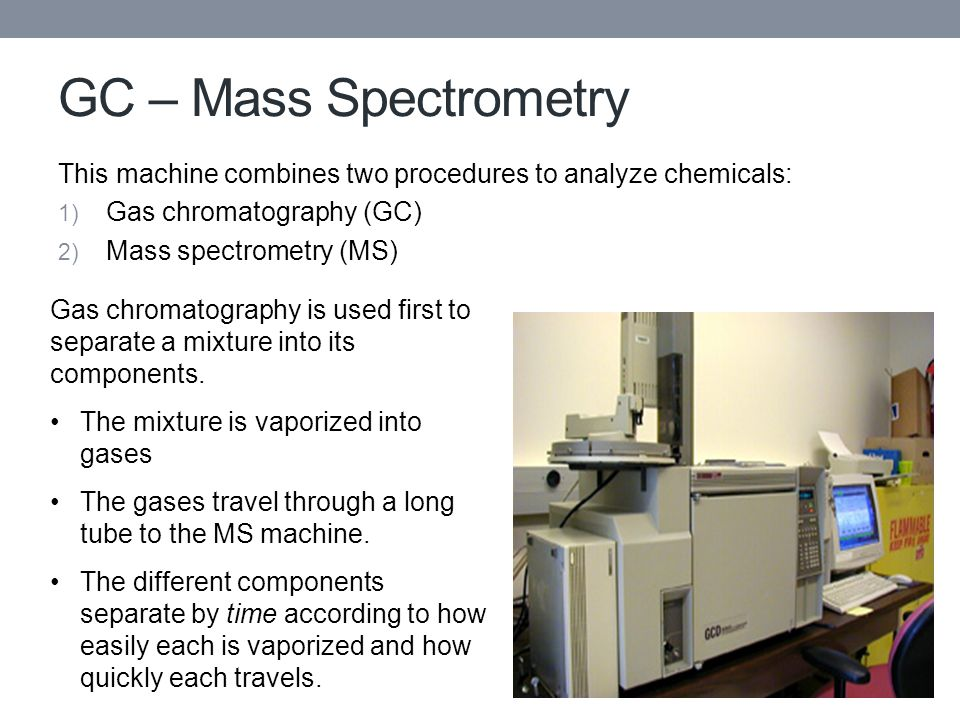 GC – Mass Spectrometry This machine combines two procedures to analyze chemicals: 1) Gas chromatography (GC) 2) Mass spectrometry (MS) Gas chromatogra