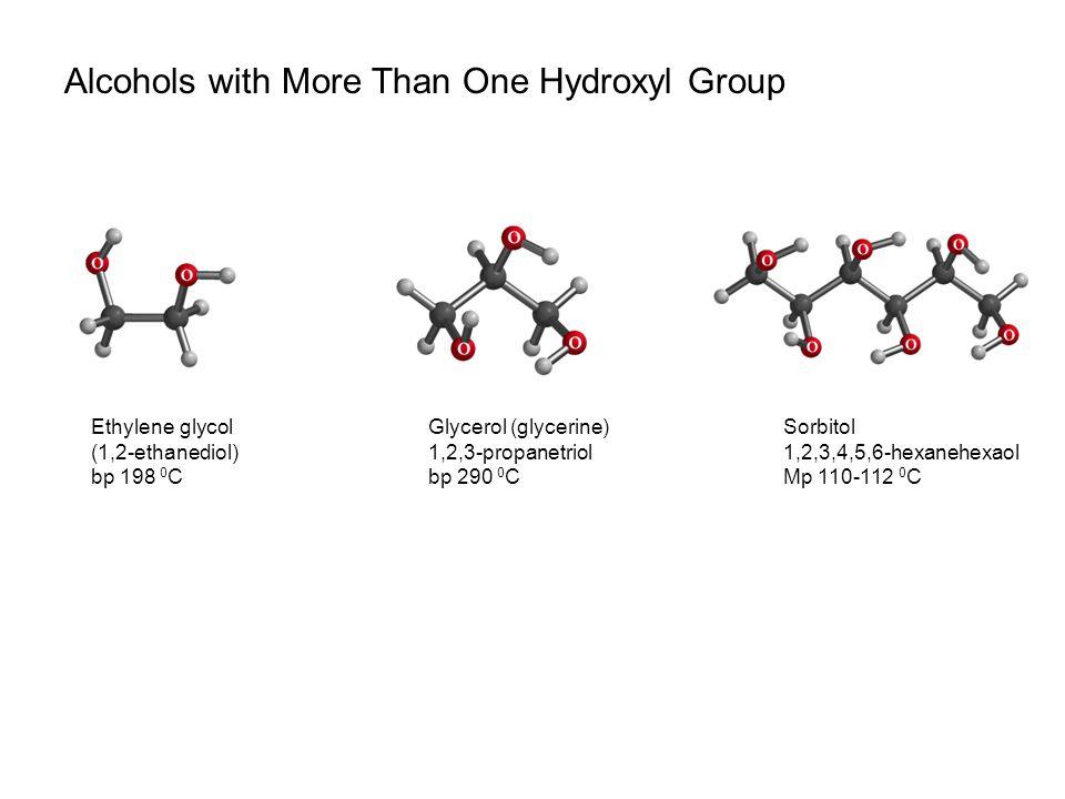 Alcohols with More Than One Hydroxyl Group Ethylene glycol (1,2-ethanediol) bp 198 0 C Glycerol (glycerine) 1,2,3-propanetriol bp 290 0 C Sorbitol 1,2,3,4,5,6-hexanehexaol Mp 110-112 0 C