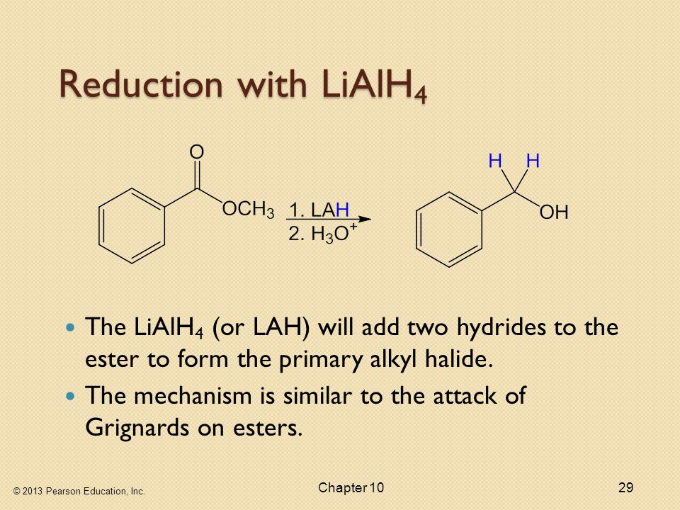 © 2013 Pearson Education, Inc. Chapter 1029 Reduction with LiAlH 4 The LiAlH 4 (or LAH) will add two hydrides to the ester to form the primary alkyl h