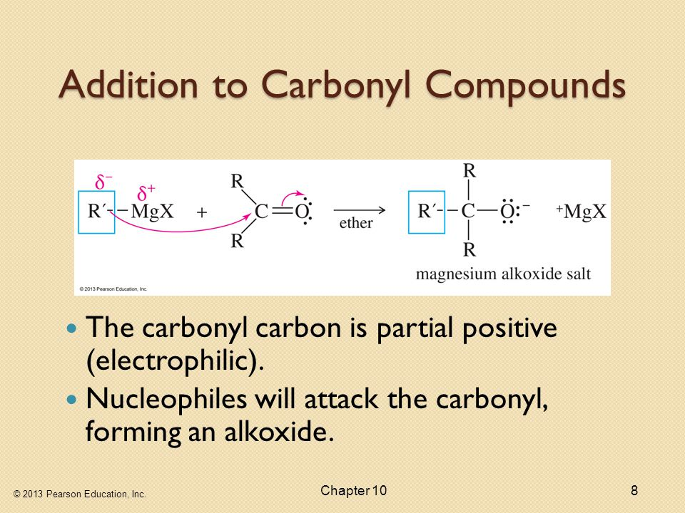© 2013 Pearson Education, Inc. Chapter 108 Addition to Carbonyl Compounds The carbonyl carbon is partial positive (electrophilic). Nucleophiles will a