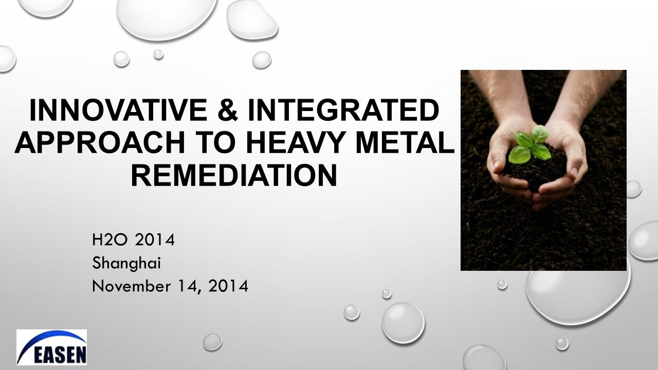 INNOVATIVE & INTEGRATED APPROACH TO HEAVY METAL REMEDIATION H2O 2014 Shanghai November 14, 2014