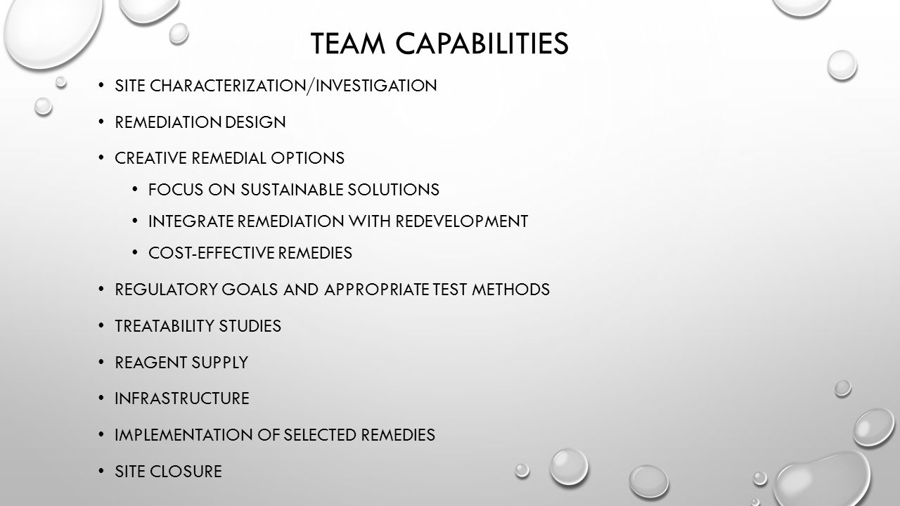 TEAM CAPABILITIES SITE CHARACTERIZATION/INVESTIGATION REMEDIATION DESIGN CREATIVE REMEDIAL OPTIONS FOCUS ON SUSTAINABLE SOLUTIONS INTEGRATE REMEDIATIO