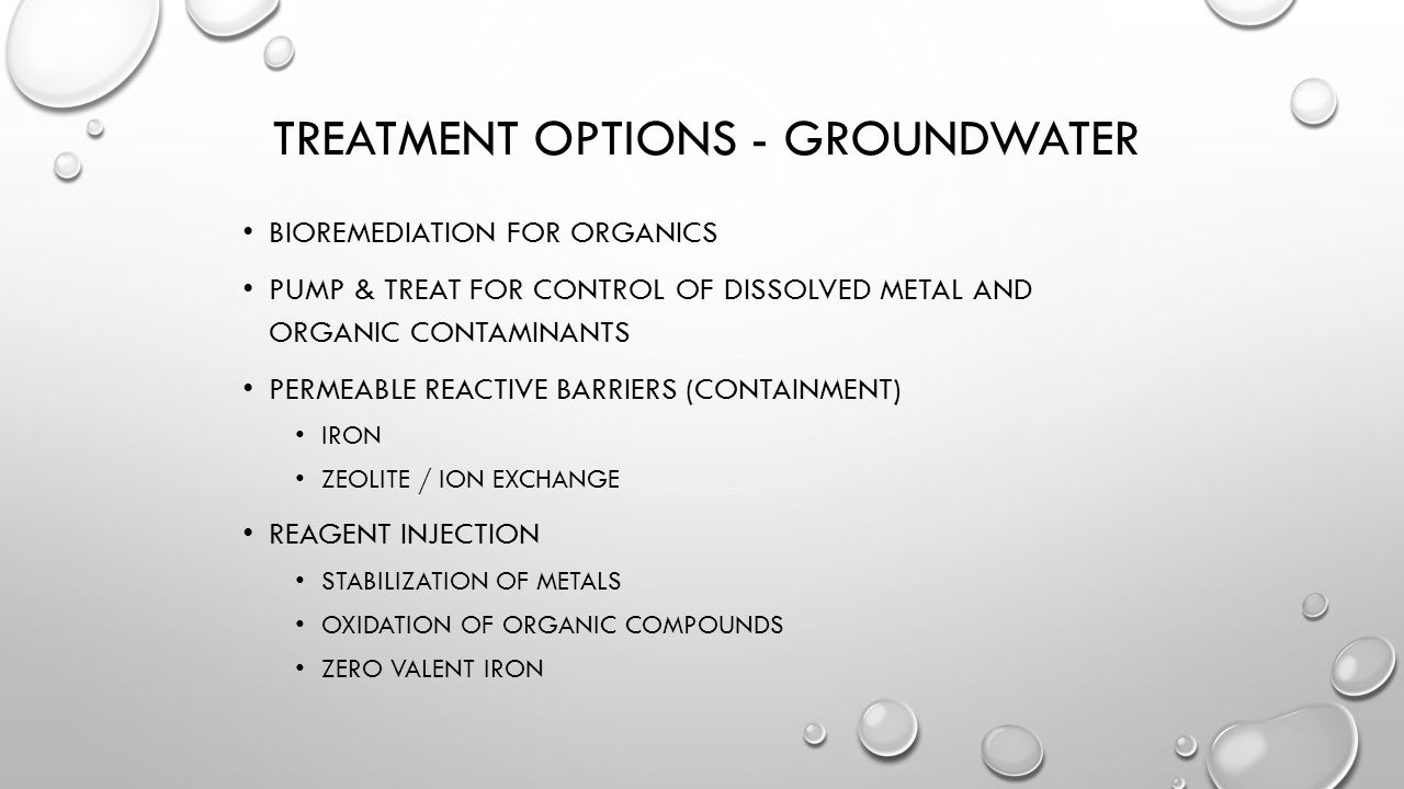 TREATMENT OPTIONS - GROUNDWATER BIOREMEDIATION FOR ORGANICS PUMP & TREAT FOR CONTROL OF DISSOLVED METAL AND ORGANIC CONTAMINANTS PERMEABLE REACTIVE BARRIERS (CONTAINMENT) IRON ZEOLITE / ION EXCHANGE REAGENT INJECTION STABILIZATION OF METALS OXIDATION OF ORGANIC COMPOUNDS ZERO VALENT IRON