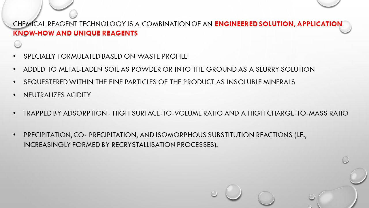 CHEMICAL REAGENT TECHNOLOGY IS A COMBINATION OF AN ENGINEERED SOLUTION, APPLICATION KNOW-HOW AND UNIQUE REAGENTS SPECIALLY FORMULATED BASED ON WASTE PROFILE ADDED TO METAL-LADEN SOIL AS POWDER OR INTO THE GROUND AS A SLURRY SOLUTION SEQUESTERED WITHIN THE FINE PARTICLES OF THE PRODUCT AS INSOLUBLE MINERALS NEUTRALIZES ACIDITY TRAPPED BY ADSORPTION - HIGH SURFACE-TO-VOLUME RATIO AND A HIGH CHARGE-TO-MASS RATIO PRECIPITATION, CO- PRECIPITATION, AND ISOMORPHOUS SUBSTITUTION REACTIONS (I.E., INCREASINGLY FORMED BY RECRYSTALLISATION PROCESSES).