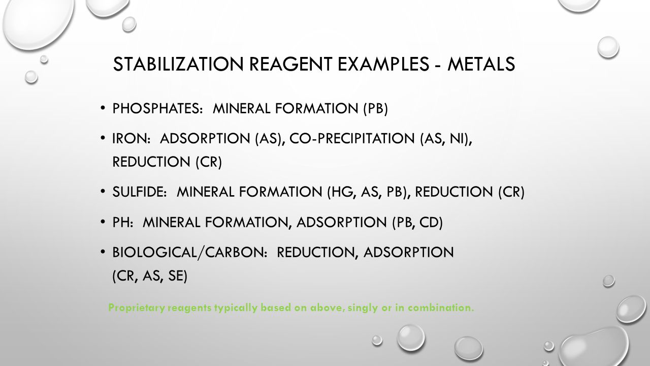 STABILIZATION REAGENT EXAMPLES - METALS PHOSPHATES: MINERAL FORMATION (PB) IRON: ADSORPTION (AS), CO-PRECIPITATION (AS, NI), REDUCTION (CR) SULFIDE: MINERAL FORMATION (HG, AS, PB), REDUCTION (CR) PH: MINERAL FORMATION, ADSORPTION (PB, CD) BIOLOGICAL/CARBON: REDUCTION, ADSORPTION (CR, AS, SE) Proprietary reagents typically based on above, singly or in combination.