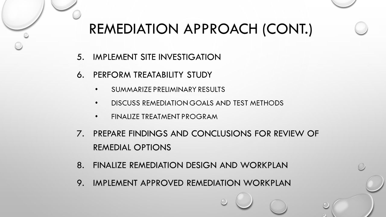 REMEDIATION APPROACH (CONT.) 5.IMPLEMENT SITE INVESTIGATION 6.PERFORM TREATABILITY STUDY SUMMARIZE PRELIMINARY RESULTS DISCUSS REMEDIATION GOALS AND TEST METHODS FINALIZE TREATMENT PROGRAM 7.PREPARE FINDINGS AND CONCLUSIONS FOR REVIEW OF REMEDIAL OPTIONS 8.FINALIZE REMEDIATION DESIGN AND WORKPLAN 9.IMPLEMENT APPROVED REMEDIATION WORKPLAN