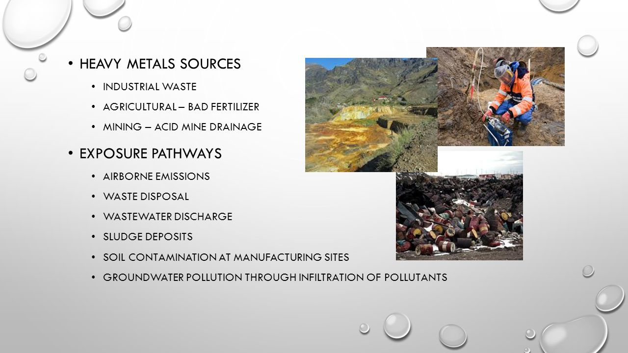 HEAVY METALS SOURCES INDUSTRIAL WASTE AGRICULTURAL – BAD FERTILIZER MINING – ACID MINE DRAINAGE EXPOSURE PATHWAYS AIRBORNE EMISSIONS WASTE DISPOSAL WASTEWATER DISCHARGE SLUDGE DEPOSITS SOIL CONTAMINATION AT MANUFACTURING SITES GROUNDWATER POLLUTION THROUGH INFILTRATION OF POLLUTANTS