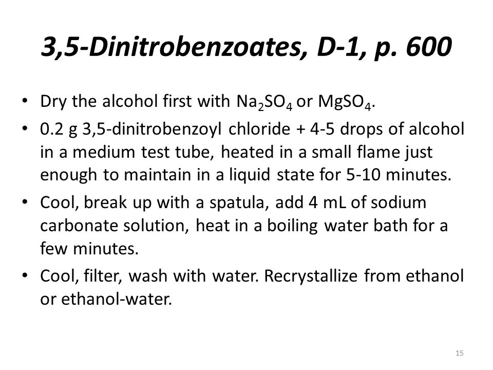 3,5-Dinitrobenzoates, D-1, p. 600 Dry the alcohol first with Na 2 SO 4 or MgSO 4. 0.2 g 3,5-dinitrobenzoyl chloride + 4-5 drops of alcohol in a medium