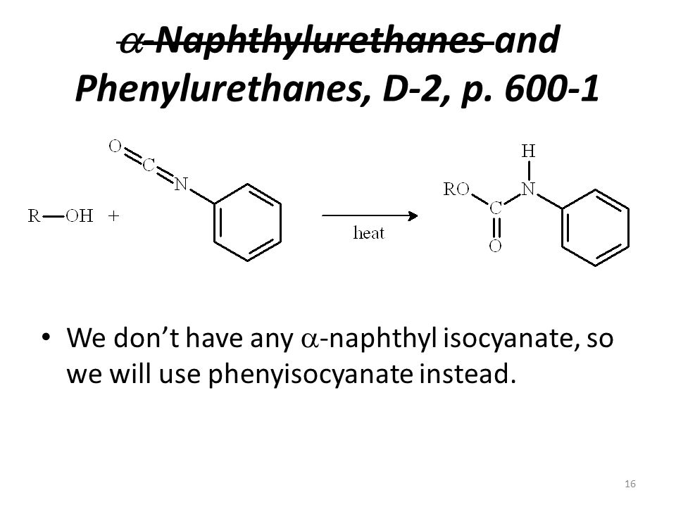  -Naphthylurethanes and Phenylurethanes, D-2, p. 600-1 We don't have any  -naphthyl isocyanate, so we will use phenyisocyanate instead. 16