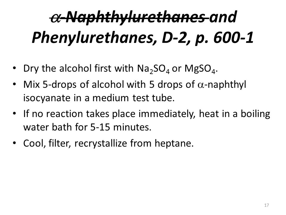  -Naphthylurethanes and Phenylurethanes, D-2, p. 600-1 Dry the alcohol first with Na 2 SO 4 or MgSO 4. Mix 5-drops of alcohol with 5 drops of  -naph