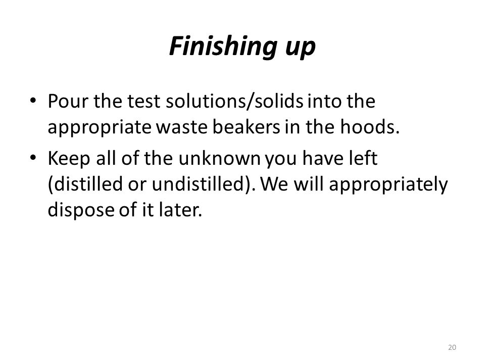Finishing up Pour the test solutions/solids into the appropriate waste beakers in the hoods. Keep all of the unknown you have left (distilled or undis