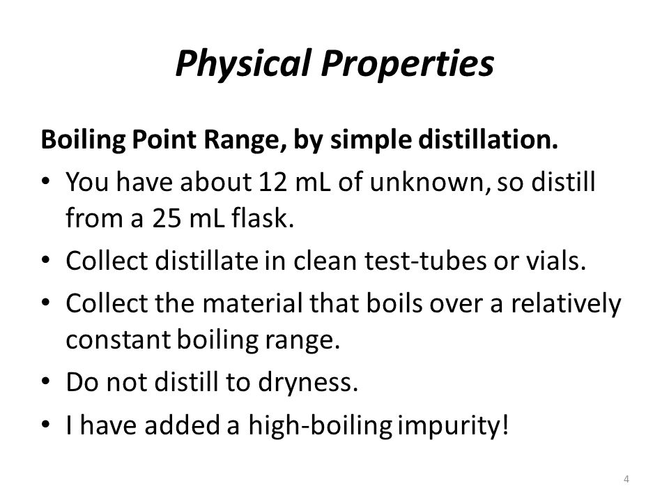Physical Properties Boiling Point Range, by simple distillation. You have about 12 mL of unknown, so distill from a 25 mL flask. Collect distillate in
