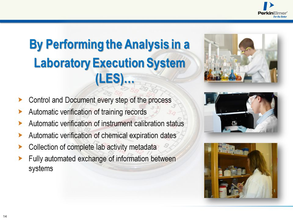 14 By Performing the Analysis in a Laboratory Execution System (LES)… Control and Document every step of the process Automatic verification of training records Automatic verification of instrument calibration status Automatic verification of chemical expiration dates Collection of complete lab activity metadata Fully automated exchange of information between systems