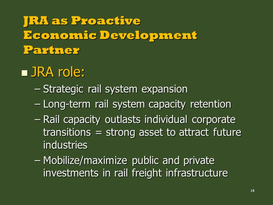 18 JRA as Proactive Economic Development Partner JRA role: JRA role: –Strategic rail system expansion –Long-term rail system capacity retention –Rail capacity outlasts individual corporate transitions = strong asset to attract future industries –Mobilize/maximize public and private investments in rail freight infrastructure