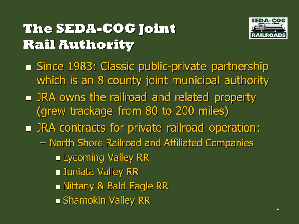 The SEDA-COG Joint Rail Authority Since 1983: Classic public-private partnership which is an 8 county joint municipal authority Since 1983: Classic public-private partnership which is an 8 county joint municipal authority JRA owns the railroad and related property (grew trackage from 80 to 200 miles) JRA owns the railroad and related property (grew trackage from 80 to 200 miles) JRA contracts for private railroad operation: JRA contracts for private railroad operation: –North Shore Railroad and Affiliated Companies Lycoming Valley RR Lycoming Valley RR Juniata Valley RR Juniata Valley RR Nittany & Bald Eagle RR Nittany & Bald Eagle RR Shamokin Valley RR Shamokin Valley RR 2