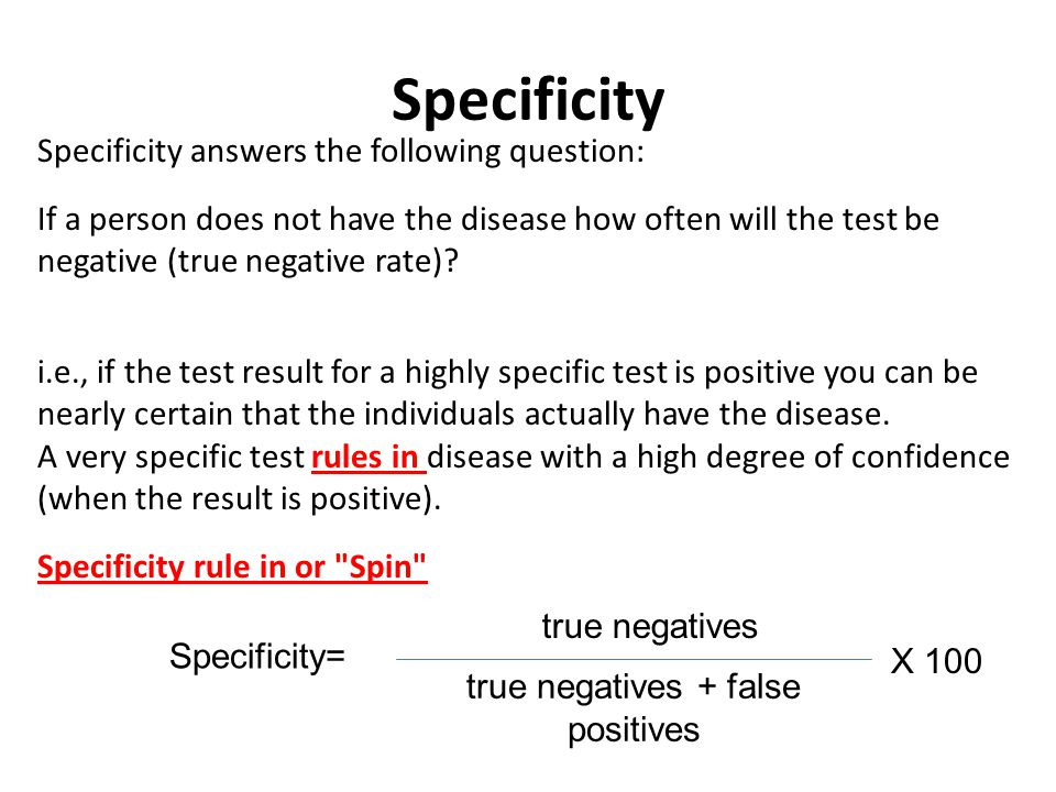 Specificity Specificity answers the following question: If a person does not have the disease how often will the test be negative (true negative rate).