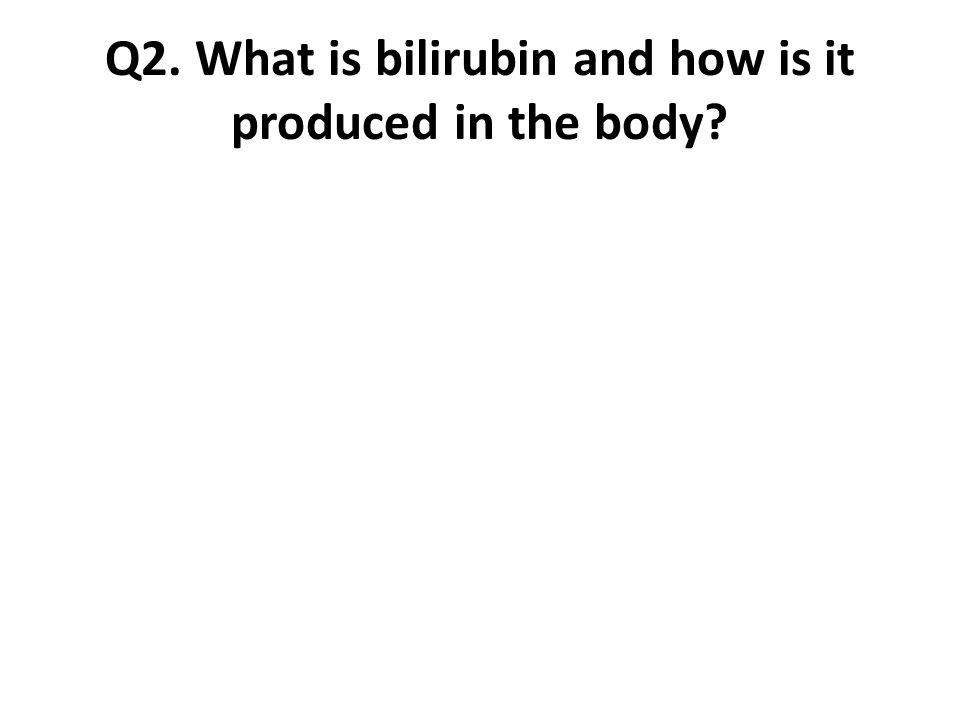 Q2. What is bilirubin and how is it produced in the body