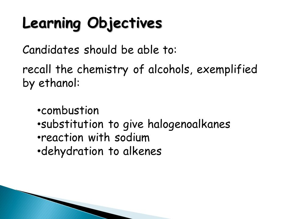 Learning Objectives Candidates should be able to: recall the chemistry of alcohols, exemplified by ethanol: combustion substitution to give halogenoalkanes reaction with sodium dehydration to alkenes