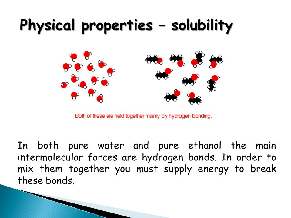 Physical properties – solubility In both pure water and pure ethanol the main intermolecular forces are hydrogen bonds. In order to mix them together