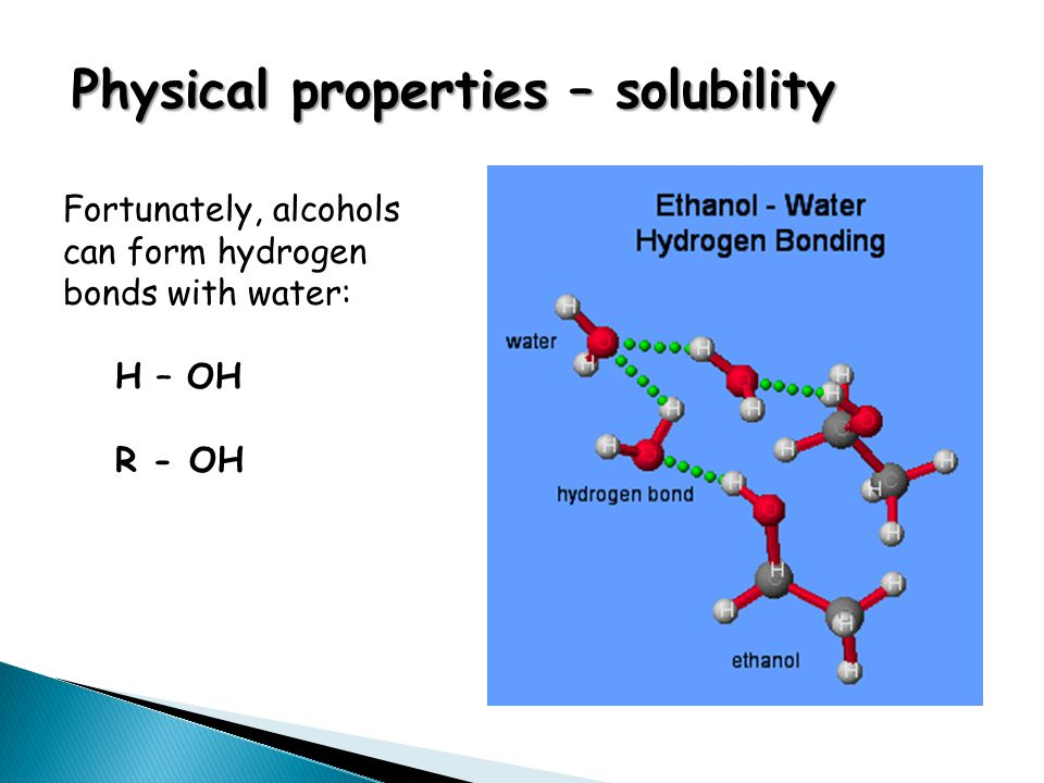 Physical properties – solubility Fortunately, alcohols can form hydrogen bonds with water: H – OH R - OH