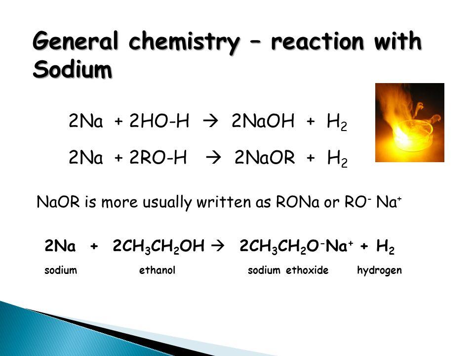 General chemistry – reaction with Sodium 2Na + 2HO-H  2NaOH + H 2 2Na + 2RO-H  2NaOR + H 2 NaOR is more usually written as RONa or RO - Na + 2Na + 2
