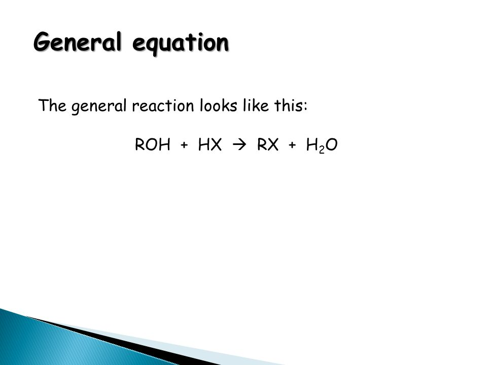 General equation The general reaction looks like this: ROH + HX  RX + H 2 O