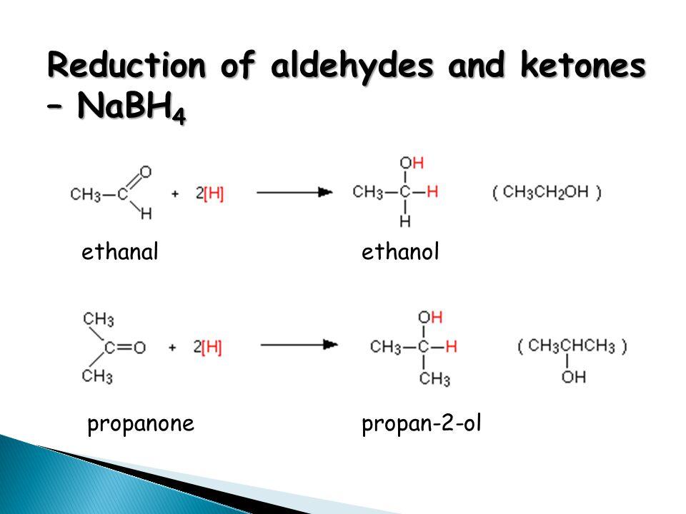 Reduction of aldehydes and ketones – NaBH 4 ethanal ethanol propanonepropan-2-ol