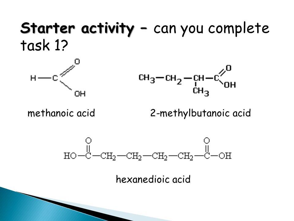 Starter activity – Starter activity – can you complete task 1? methanoic acid2-methylbutanoic acid hexanedioic acid