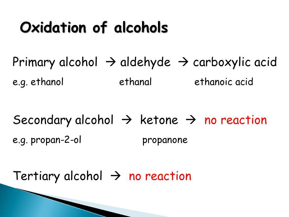 Oxidation of alcohols Primary alcohol  aldehyde  carboxylic acid e.g. ethanol ethanal ethanoic acid Secondary alcohol  ketone  no reaction e.g. pr