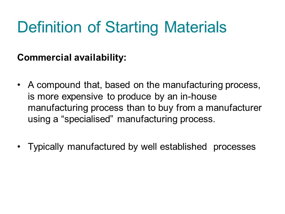Definition of Starting Materials Commercial availability: A compound that, based on the manufacturing process, is more expensive to produce by an in-house manufacturing process than to buy from a manufacturer using a specialised manufacturing process.