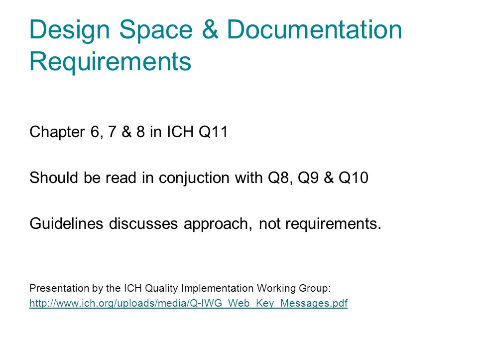 Design Space & Documentation Requirements Chapter 6, 7 & 8 in ICH Q11 Should be read in conjuction with Q8, Q9 & Q10 Guidelines discusses approach, no