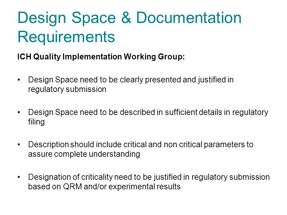 Design Space & Documentation Requirements ICH Quality Implementation Working Group: Design Space need to be clearly presented and justified in regulat