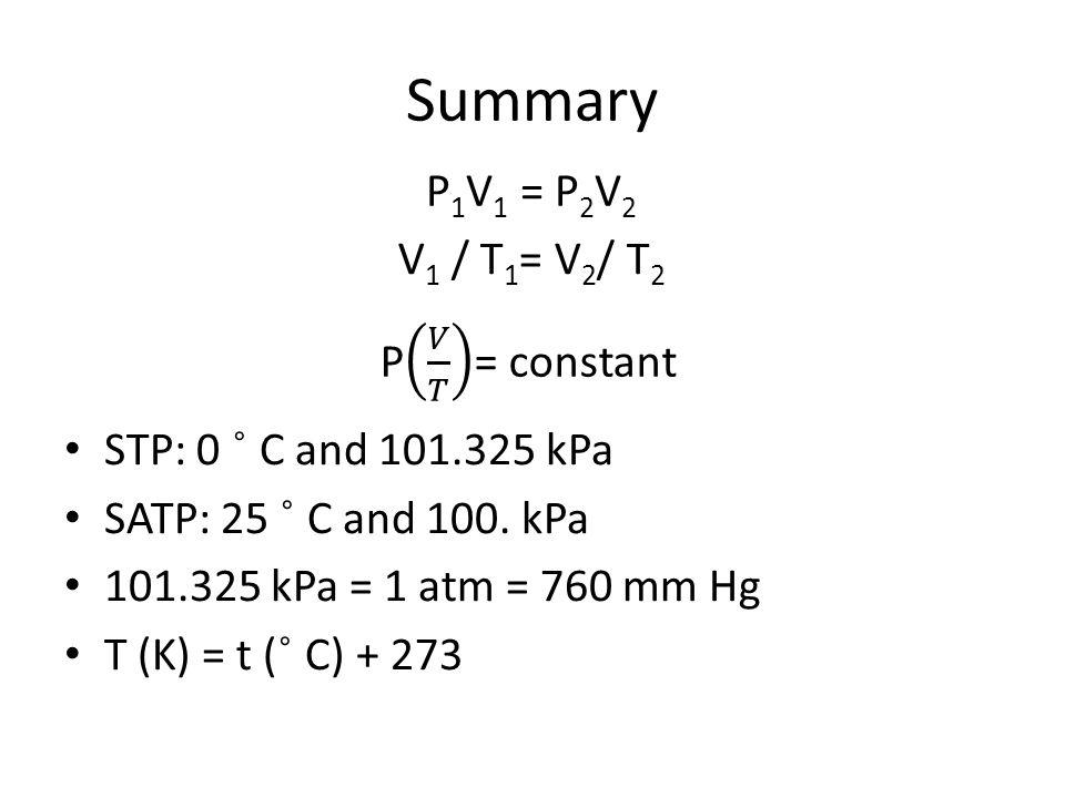 Summary STP: 0 ˚ C and 101.325 kPa SATP: 25 ˚ C and 100. kPa 101.325 kPa = 1 atm = 760 mm Hg T (K) = t ( ˚ C) + 273 P 1 V 1 = P 2 V 2 V 1 / T 1 = V 2
