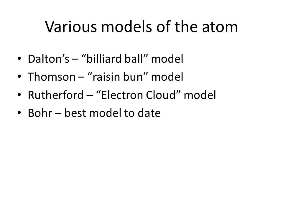"Various models of the atom Dalton's – ""billiard ball"" model Thomson – ""raisin bun"" model Rutherford – ""Electron Cloud"" model Bohr – best model to date"